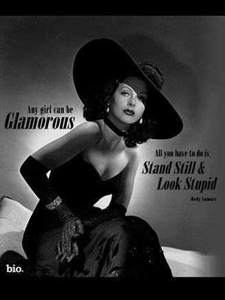 Any girl can be glamorous. All you have to do is stand still and look stupid. Hedy Lamarr