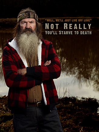 Well, we'll just live off love, Not Really you'll starve to death. Phil Robertson.
